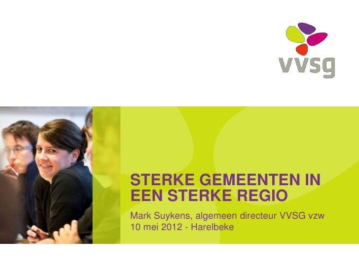 STERKE GEMEENTEN INEEN STERKE REGIOMark Suykens, algemeen directeur VVSG vzw10 mei 2012 - Harelbeke