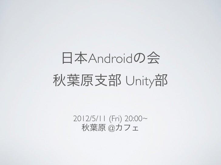 日本Androidの会秋葉原支部 Unity部  2012/5/11 (Fri) 20:00~    秋葉原 @カフェ