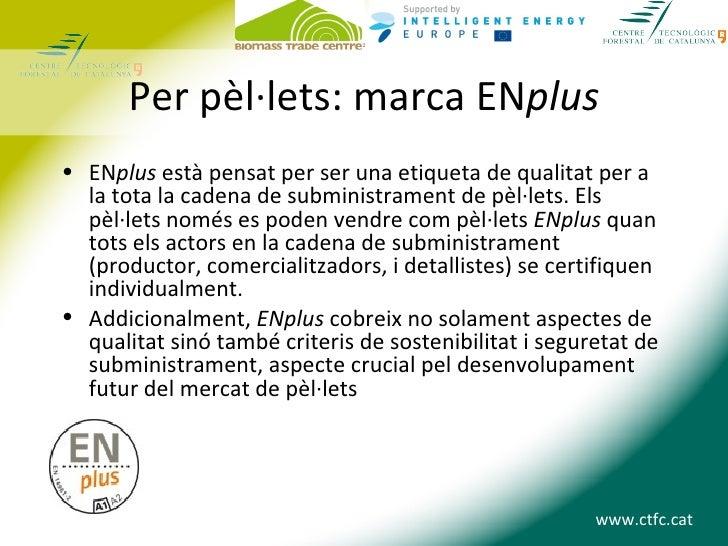Per pèl·lets: marca ENplus• ENplus està pensat per ser una etiqueta de qualitat per a  la tota la cadena de subministramen...