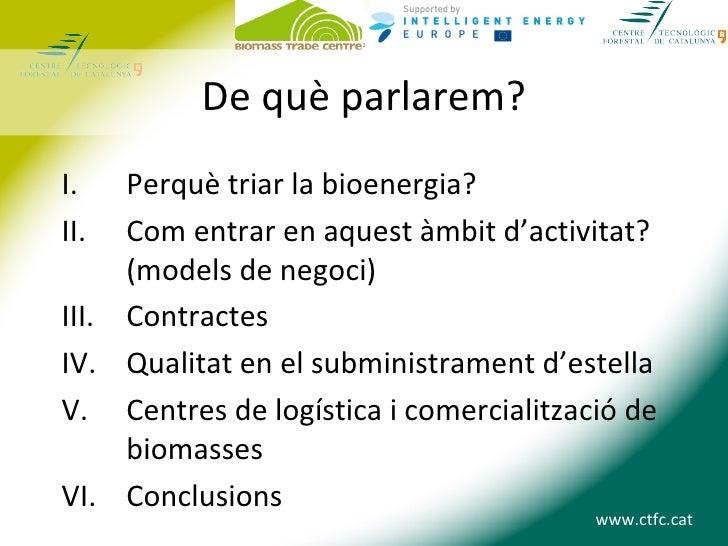 De què parlarem?I.   Perquè triar la bioenergia?II.  Com entrar en aquest àmbit d'activitat?     (models de negoci)III. Co...
