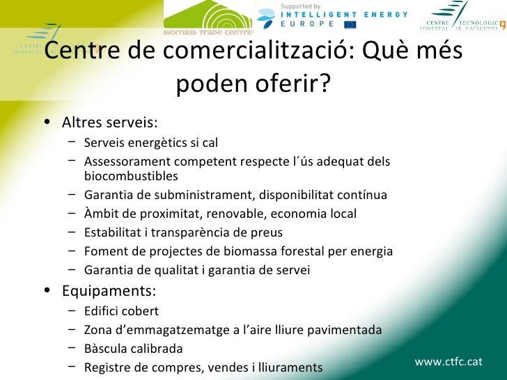 Centre de comercialització: Què més           poden oferir?• Altres serveis:   – Serveis energètics si cal   – Assessorame...
