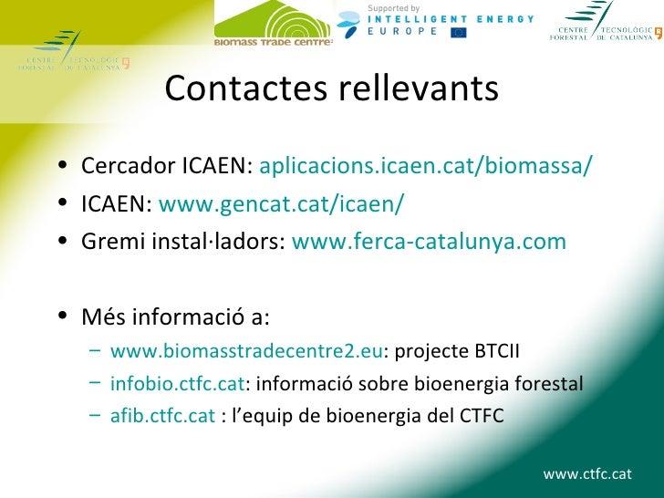 Contactes rellevants• Cercador ICAEN: aplicacions.icaen.cat/biomassa/• ICAEN: www.gencat.cat/icaen/• Gremi instal·ladors: ...