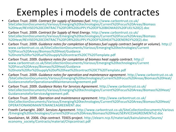 Exemples i models de contractes•   Carbon Trust. 2009. Contract for supply of biomass fuel. http://www.carbontrust.co.uk/ ...