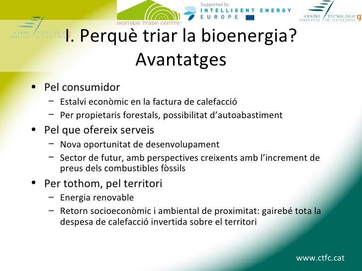 I. Perquè triar la bioenergia?               Avantatges• Pel consumidor   – Estalvi econòmic en la factura de calefacció  ...