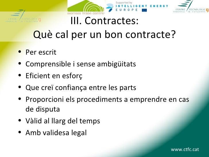 III. Contractes:    Què cal per un bon contracte?• Per escrit• Comprensible i sense ambigüitats• Eficient en esforç• Que c...