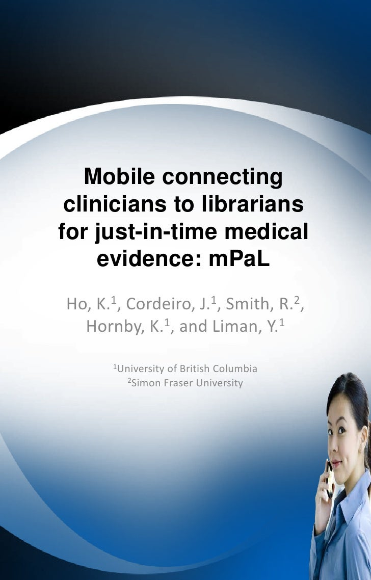 Mobile connecting clinicians to librariansfor just-in-time medical     evidence: mPaLHo, K.1, Cordeiro, J.1, Smith, R.2,  ...