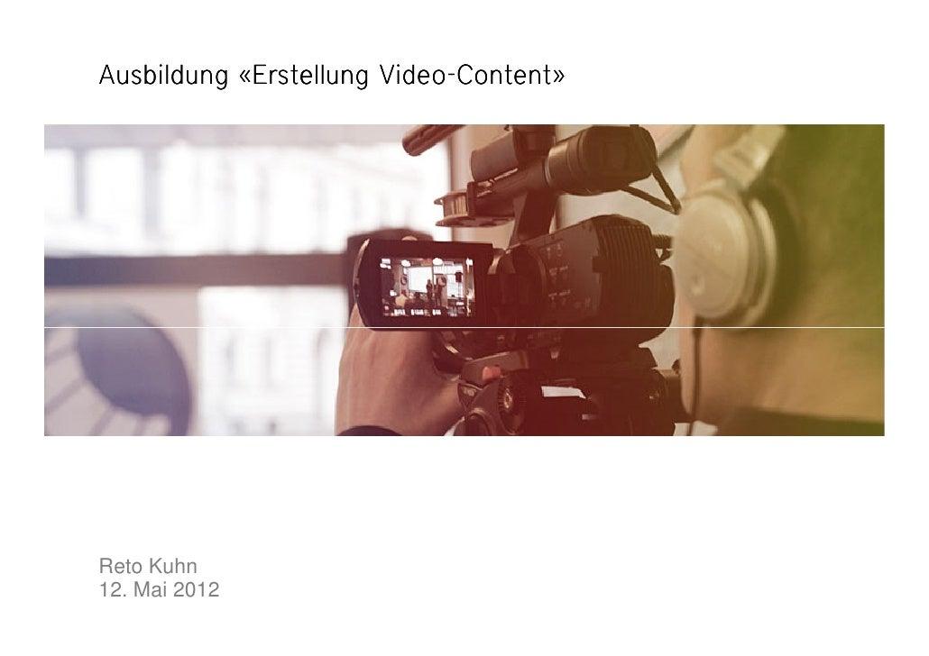 Video-Ausbildung «Erstellung Video-Content»Reto Kuhn12. Mai 2012