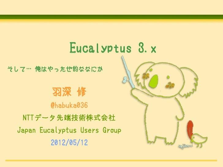 Eucalyptus 3.xそして… 俺はやったぜ的ななにか          羽深 修          @habuka036  NTTデータ先端技術株式会社 Japan Eucalyptus Users Group          201...