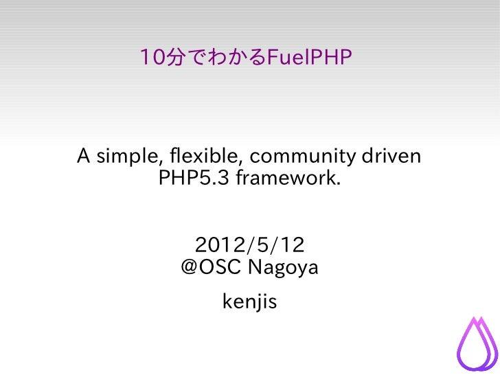10分でわかるFuelPHPA simple, flexible, community driven        PHP5.3 framework.           2012/5/12          @OSC Nagoya      ...