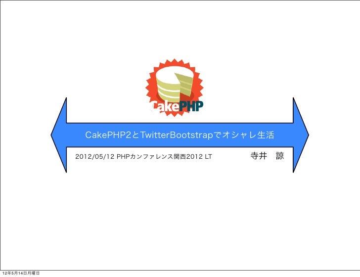 CakePHP2とTwitterBootstrapでオシャレ生活              2012/05/12 PHPカンファレンス関西2012 LT寺井諒12年5月14日月曜日