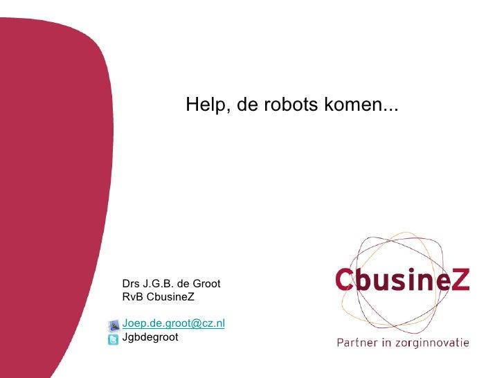 Help, de robots komen...Drs J.G.B. de GrootRvB CbusineZJoep.de.groot@cz.nlJgbdegroot