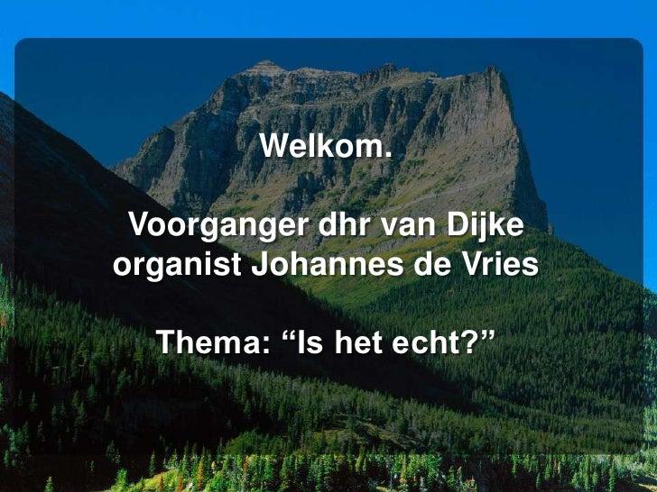 """Welkom. Voorganger dhr van Dijkeorganist Johannes de Vries  Thema: """"Is het echt?"""""""