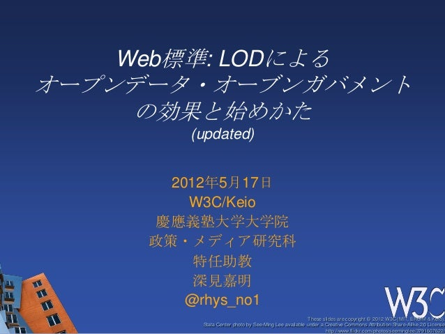 Web標準: LODによるオープンデータ・オーブンガバメント     の効果と始めかた        (updated)       2012年5月17日         W3C/Keio      慶應義塾大学大学院     政策・メディア研...