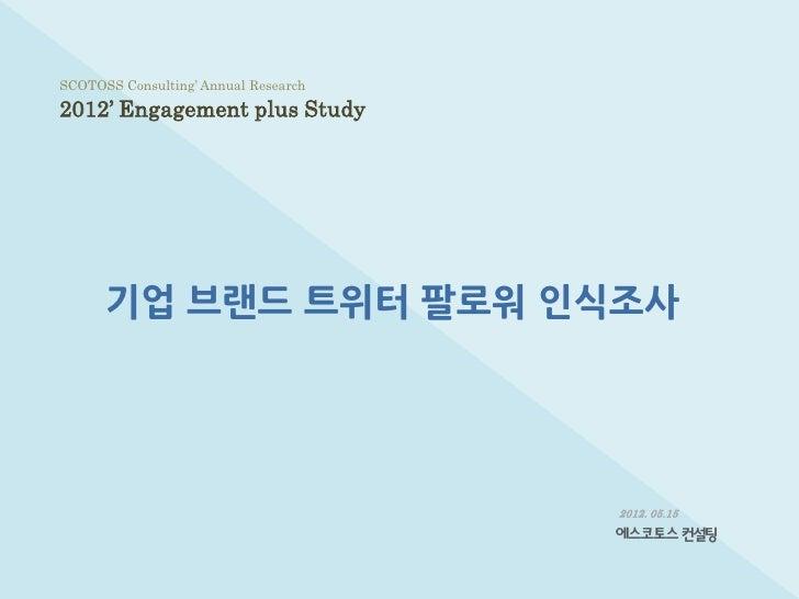 SCOTOSS Consulting' Annual Research2012' Engagement plus Study      기업 브랜드 트위터 팔로워 인식조사                                   ...