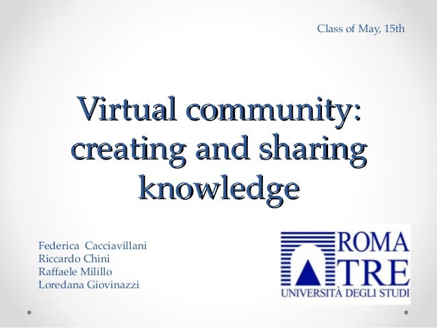 Virtual community:Virtual community:creating and sharingcreating and sharingknowledgeknowledgeClass of May, 15thFederica C...