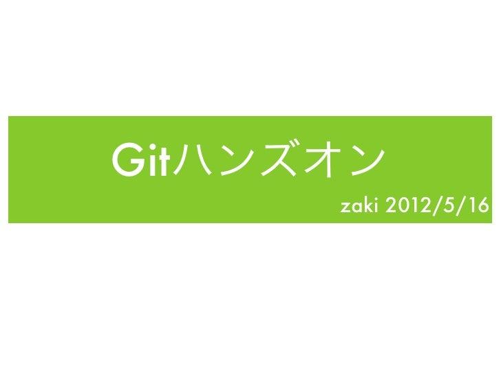 Gitハンズオン      zaki 2012/5/16