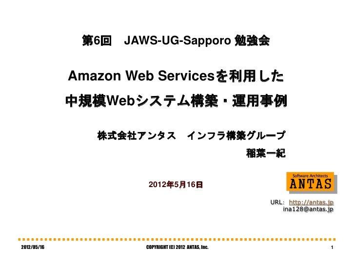 第6回   JAWS-UG-Sapporo 勉強会             Amazon Web Servicesを利用した             中規模Webシステム構築・運用事例                株式会社アンタス      ...