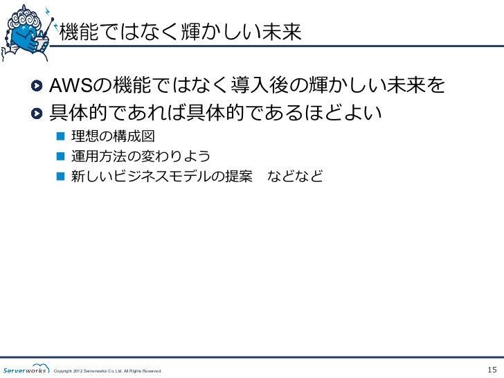 技術トランスファーの実施!  AWSは新しい技術!  理理解には⼀一定以上の技術知識識が必要!  技術トランスファーからのボトムアップは有効 Copyright 2012 Serverworks Co, Ltd. All Rights R...