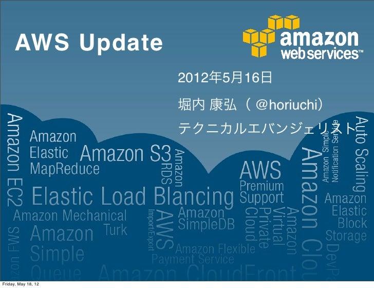 AWS Update                     2012年5月16日                     堀内 康弘( @horiuchi)                     テクニカルエバンジェリストFriday, M...