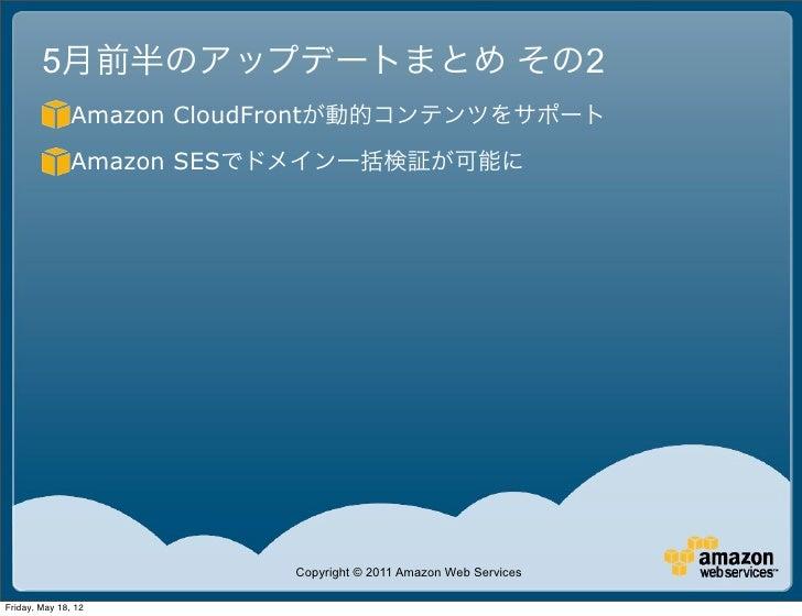 5月前半のアップデートまとめ その2               Amazon CloudFrontが動的コンテンツをサポート               Amazon SESでドメイン一括検証が可能に                     ...