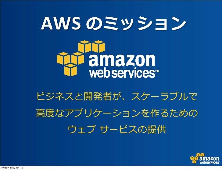 AWS のミッション                     ビジネスと開発者が、スケーラブルで                     ⾼高度度なアプリケーションを作るための                        ウェブ サービ...