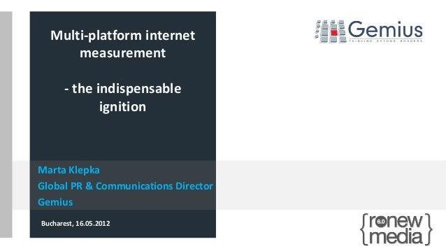 Marta Klepka Global PR & Communications Director Gemius Bucharest, 16.05.2012 Multi-platform internet measurement - the in...