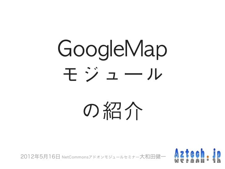 GoogleMap           モジュール                の紹介2012年5月16日 NetCommonsアドオンモジュールセミナー大和田健一