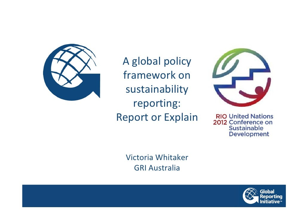 A global policy framework on  sustainability   reporting:Report or Explain  Victoria Whitaker    GRI Australia