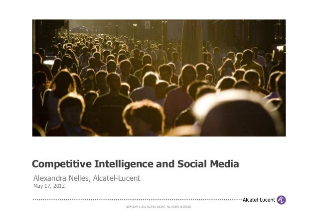 COPYRIGHT © 2012 ALCATEL-LUCENT. ALL RIGHTS RESERVED.Competitive Intelligence and Social MediaAlexandra Nelles, Alcatel-Lu...