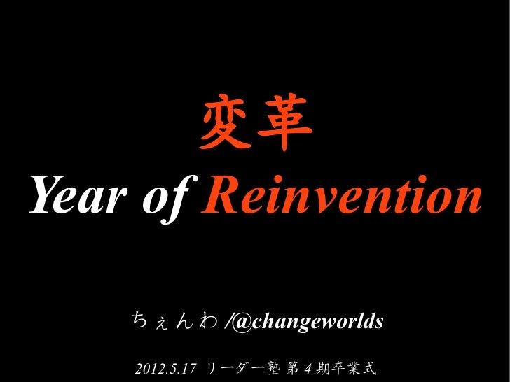 変革Year of Reinvention    ちぇんわ /@changeworlds    2012.5.17 リーダー塾 第 4 期卒業式