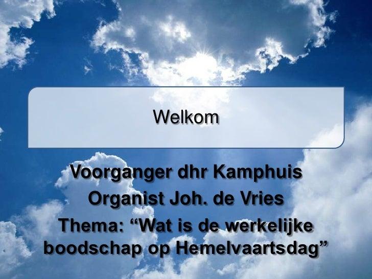 """Welkom  Voorganger dhr Kamphuis    Organist Joh. de Vries Thema: """"Wat is de werkelijkeboodschap op Hemelvaartsdag"""""""