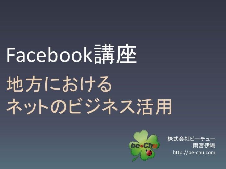 Facebook講座地方におけるネットのビジネス活用             株式会社ビーチュー                       雨宮伊織              http://be-chu.com