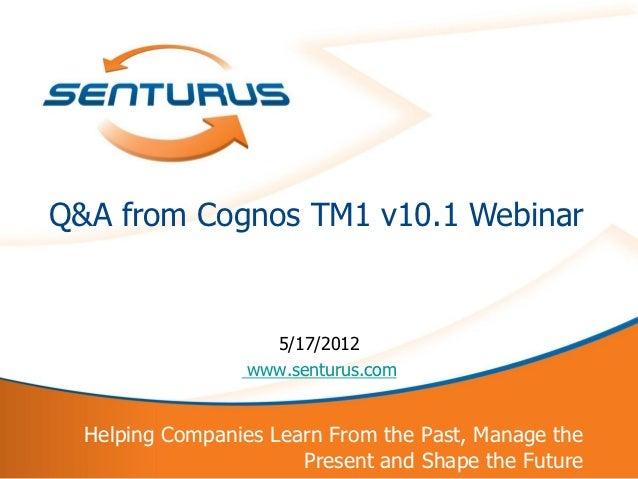 Q&A from Cognos TM1 v10.1 Webinar                       5/17/2012                     www.senturus.com      Helping Compan...