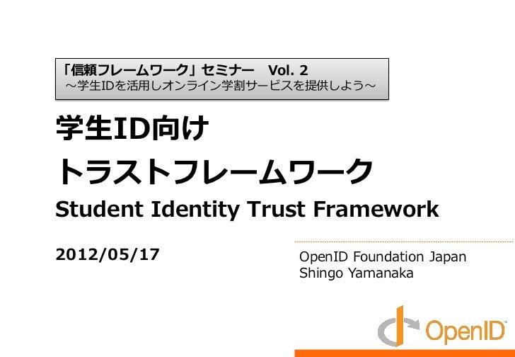 「信頼フレームワーク」セミナー   Vol. 2~学生IDを活用しオンライン学割サービスを提供しよう~学生ID向けトラストフレームワークStudent Identity Trust Framework2012/05/17            ...