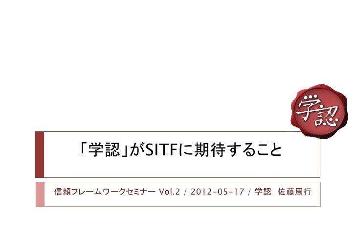 「学認」がSITFに期待すること信頼フレームワークセミナー Vol.2 / 2012-05-17 / 学認 佐藤周行