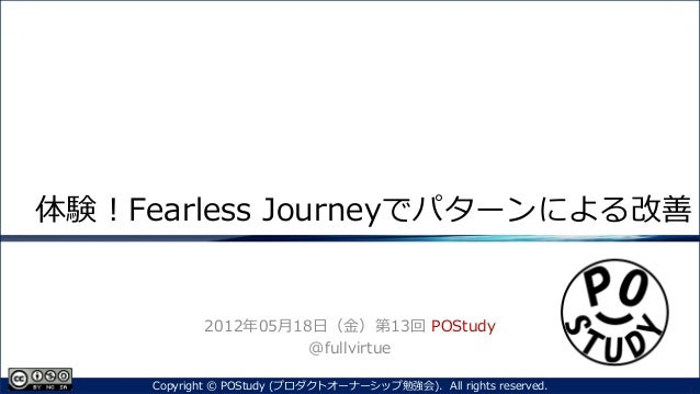 体験!Fearless Journeyでパターンによる改善2012年05月18日(金)第13回 POStudy@fullvirtue1Copyright © POStudy (プロダクトオーナーシップ勉強会). All rights reser...
