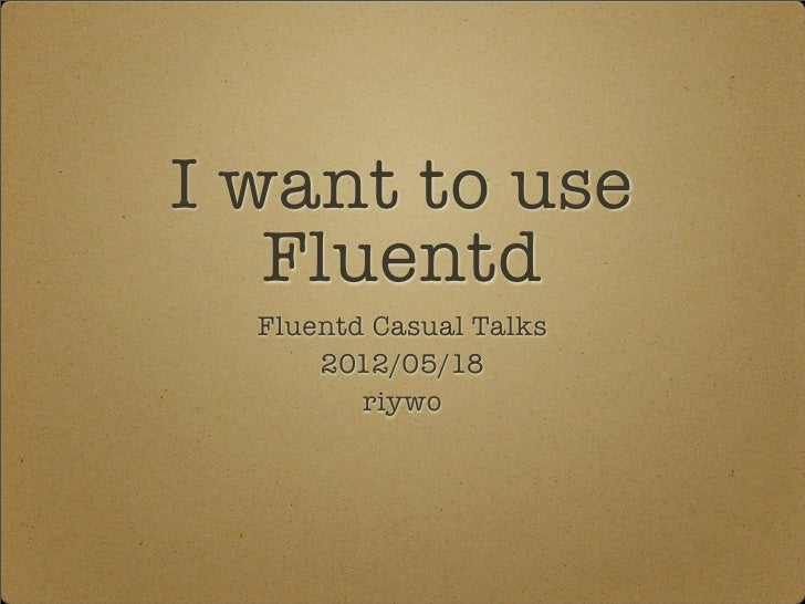 I want to use   Fluentd  Fluentd Casual Talks      2012/05/18         riywo