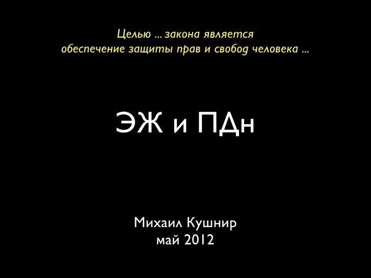 Целью ... закона являетсяобеспечение защиты прав и свобод человека ...         ЭЖ и ПДн             Михаил Кушнир         ...