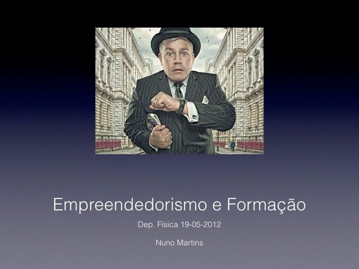 Empreendedorismo e Formação         Dep. Física 19-05-2012             Nuno Martins