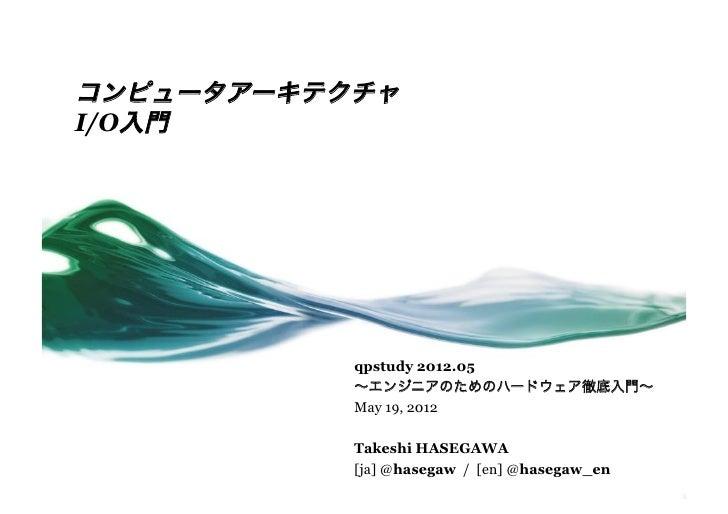コンピュータアーキテクチャI/O入門           qpstudy 2012.05           ∼エンジニアのためのハードウェア徹底入門∼           May 19, 2012           Takeshi HASE...