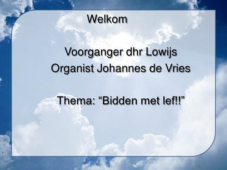 """Welkom  Voorganger dhr LowijsOrganist Johannes de Vries Thema: """"Bidden met lef!!"""""""