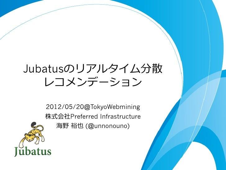 Jubatusのリアルタイム分散   レコメンデーション  2012/05/20@TokyoWebmining  株式会社Preferred Infrastructure     海野 裕也 (@unnonouno)