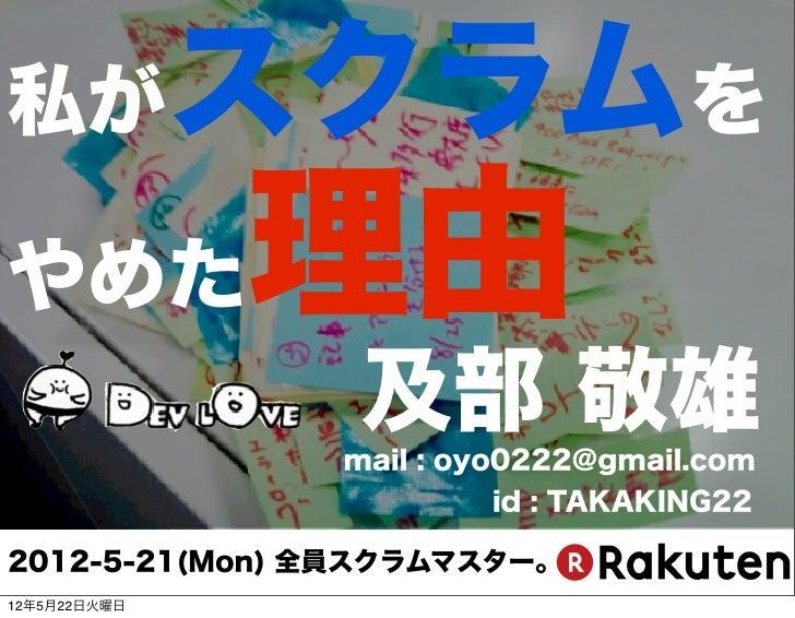 私が            スクラムをやめた           理由                及部 敬雄               mail : oyo0222@gmail.com                       id :...