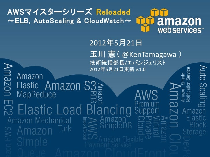 AWSマイスターシリーズ Reloaded~ELB, AutoScaling & CloudWatch~                    2012年5月21日                    玉川 憲( @KenTamagawa )...