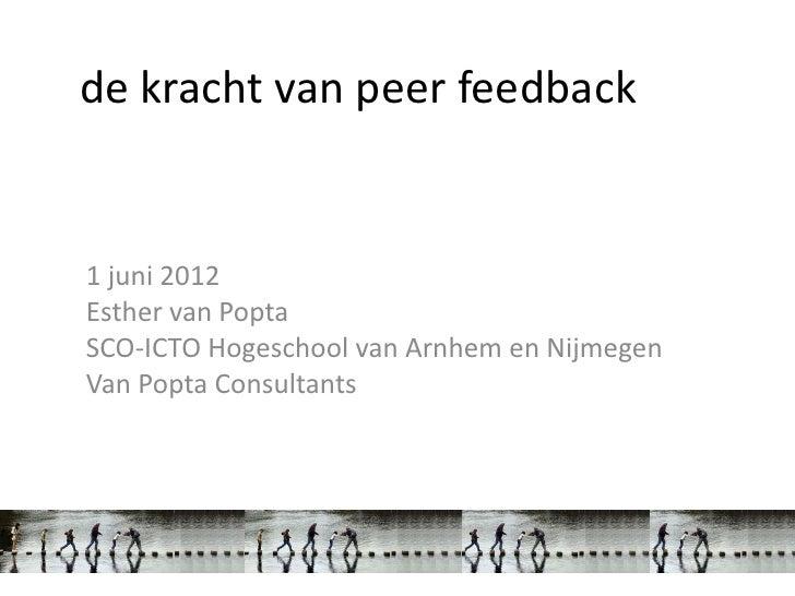 de kracht van peer feedback1 juni 2012Esther van PoptaSCO-ICTO Hogeschool van Arnhem en NijmegenVan Popta Consultants