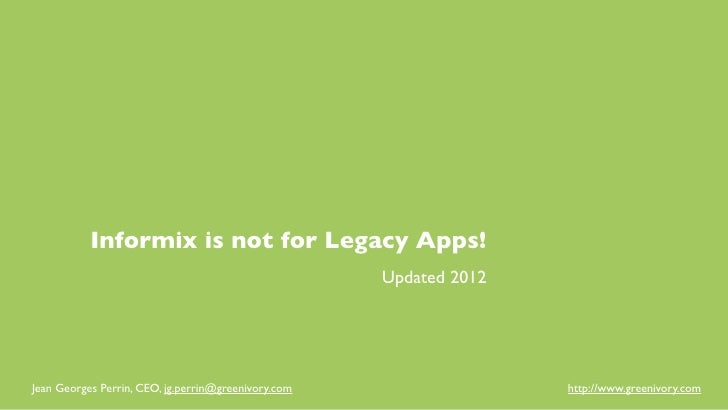 Informix is not for Legacy Apps!                                                     Updated 2012Jean Georges Perrin, CEO,...