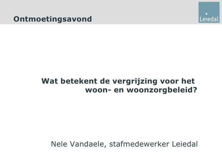 Ontmoetingsavond     Wat betekent de vergrijzing voor het              woon- en woonzorgbeleid?       Nele Vandaele, stafm...