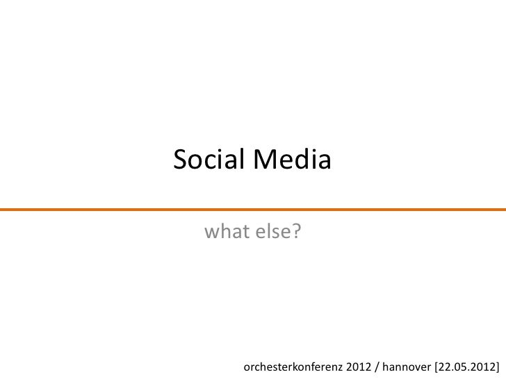 Social Media  what else?      orchesterkonferenz 2012 / hannover [22.05.2012]