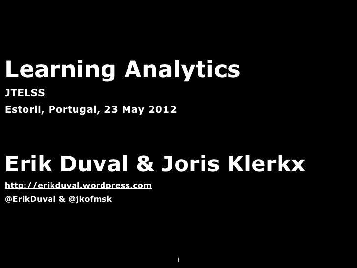 Learning AnalyticsJTELSSEstoril, Portugal, 23 May 2012Erik Duval & Joris Klerkxhttp://erikduval.wordpress.com@ErikDuval & ...
