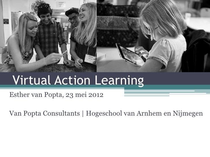 Virtual Action LearningEsther van Popta, 23 mei 2012Van Popta Consultants | Hogeschool van Arnhem en Nijmegen